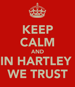 Poster: KEEP CALM AND IN HARTLEY  WE TRUST