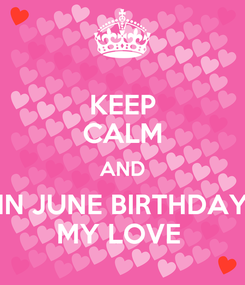 Poster: KEEP CALM AND IN JUNE BIRTHDAY MY LOVE
