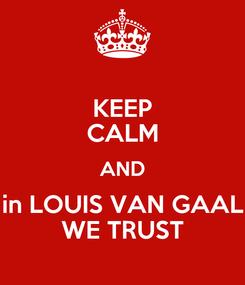 Poster: KEEP CALM AND in LOUIS VAN GAAL WE TRUST