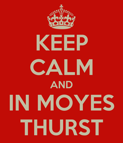 Poster: KEEP CALM AND IN MOYES THURST
