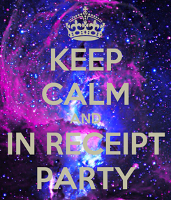 Poster: KEEP CALM AND IN RECEIPT PARTY