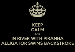 Poster: KEEP CALM AND IN RIVER WITH PIRANHA ALLIGATOR SWIMS BACKSTROKE