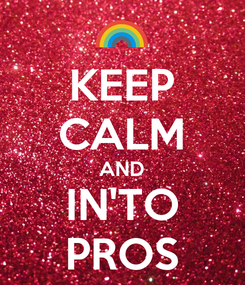 Poster: KEEP CALM AND IN'TO PROS