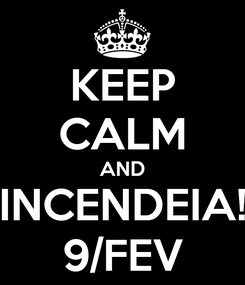 Poster: KEEP CALM AND INCENDEIA! 9/FEV