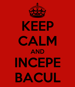 Poster: KEEP CALM AND INCEPE BACUL