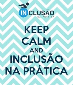 Poster: KEEP CALM AND INCLUSÃO NA PRÁTICA