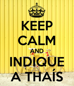 Poster: KEEP CALM AND INDIQUE A THAÍS