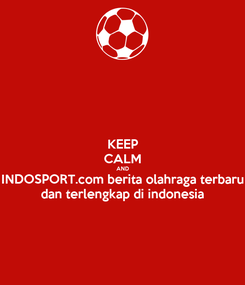 Poster: KEEP CALM AND INDOSPORT.com berita olahraga terbaru dan terlengkap di indonesia