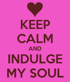 Poster: KEEP CALM AND INDULGE MY SOUL