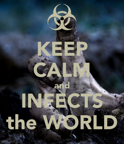Poster: KEEP CALM and INFECTS the WORLD