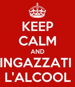 Poster: KEEP CALM AND INGAZZATI  L'ALCOOL
