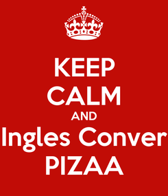 Poster: KEEP CALM AND Ingles Conver PIZAA