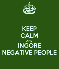 Poster: KEEP CALM AND INGORE NEGATIVE PEOPLE