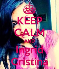 Poster: KEEP CALM AND Ingrid Cristina