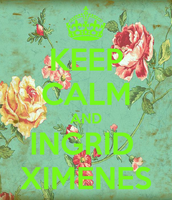 Poster: KEEP CALM AND INGRID  XIMENES