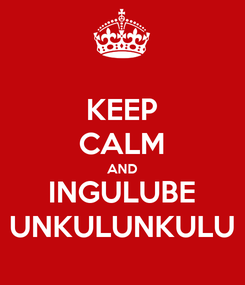 Poster: KEEP CALM AND INGULUBE UNKULUNKULU