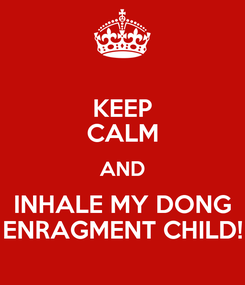 Poster: KEEP CALM AND INHALE MY DONG ENRAGMENT CHILD!