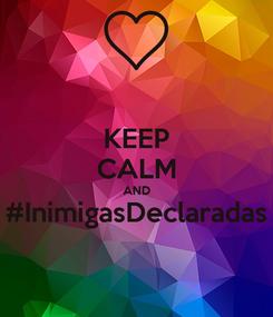 Poster: KEEP CALM AND #InimigasDeclaradas