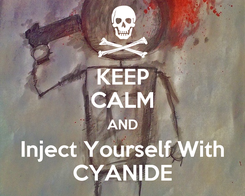 Poster: KEEP CALM AND Inject Yourself With CYANIDE
