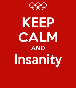 Poster: KEEP CALM AND Insanity