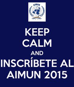 Poster: KEEP CALM AND INSCRÍBETE AL AIMUN 2015