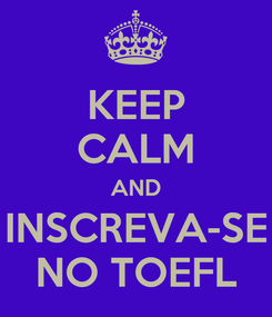 Poster: KEEP CALM AND INSCREVA-SE NO TOEFL