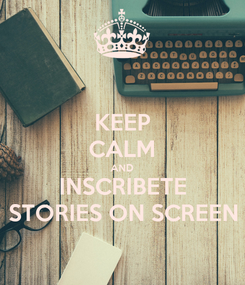 Poster: KEEP CALM AND INSCRIBETE STORIES ON SCREEN