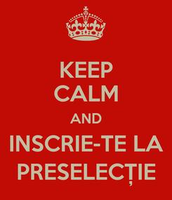 Poster: KEEP CALM AND INSCRIE-TE LA PRESELECȚIE