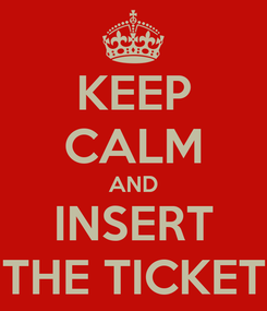 Poster: KEEP CALM AND INSERT THE TICKET