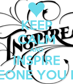 Poster: KEEP CALM AND INSPIRE SOMEONE YOU LOVE