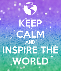 Poster: KEEP CALM AND INSPIRE THE WORLD