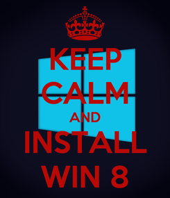 Poster: KEEP CALM AND INSTALL WIN 8