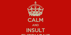 Poster: KEEP CALM AND INSULT EVERYONE