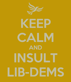 Poster: KEEP CALM AND INSULT LIB-DEMS