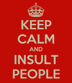 Poster: KEEP CALM AND INSULT PEOPLE