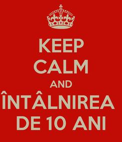 Poster: KEEP CALM AND ÎNTÂLNIREA  DE 10 ANI