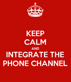 Poster: KEEP CALM AND INTEGRATE THE PHONE CHANNEL