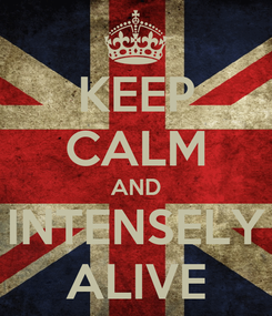 Poster: KEEP CALM AND INTENSELY ALIVE
