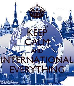 Poster: KEEP CALM AND INTERNATIONAL EVERYTHING