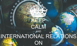 Poster:  KEEP  CALM AND INTERNATIONAL RELATIONS ON