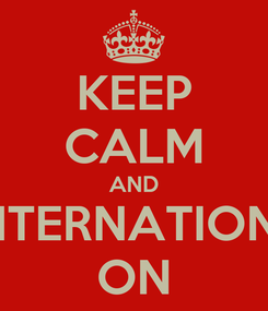 Poster: KEEP CALM AND INTERNATIONS ON
