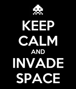 Poster: KEEP CALM AND INVADE SPACE