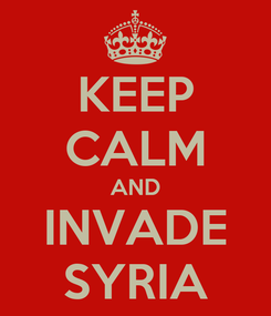 Poster: KEEP CALM AND INVADE SYRIA