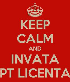 Poster: KEEP CALM AND INVATA PT LICENTA