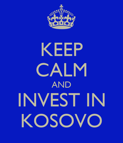 Poster: KEEP CALM AND INVEST IN KOSOVO