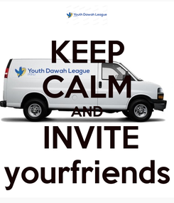 Poster: KEEP CALM AND                         INVITE                     2 yourfriends