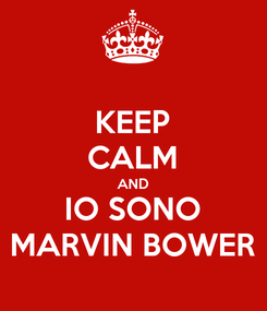 Poster: KEEP CALM AND IO SONO MARVIN BOWER