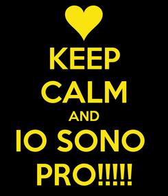 Poster: KEEP CALM AND IO SONO  PRO!!!!!