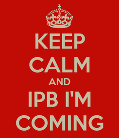 Poster: KEEP CALM AND IPB I'M COMING