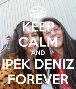 Poster: KEEP CALM AND IPEK DENIZ FOREVER